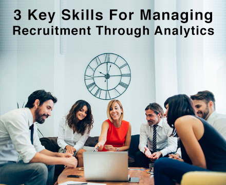 3 Key Skills For Managing Recruitment Through Analytics