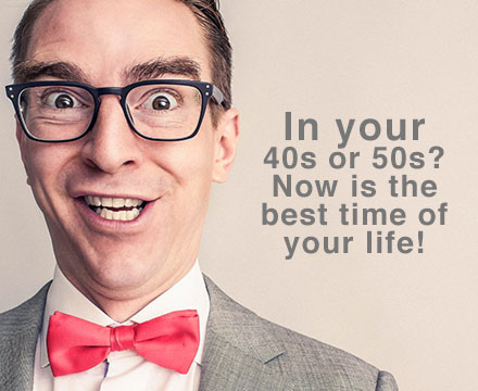 In your 40s or 50s? Now is the best time of your life!