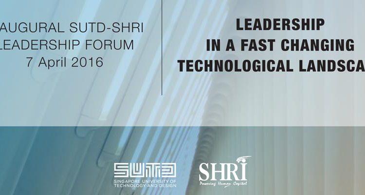 Inaugural SUTD-SHRI Leadership Forum 7 April 2016